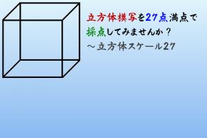 【終了】立方体模写を27点満点で採点してみませんか?~立方体スケール27