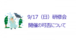 【お知らせ】 台風の接近に伴う9/17研修会の開催について